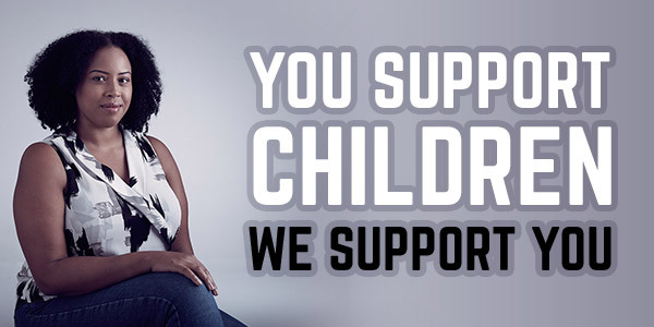 You support children. We support you.